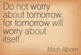 Don't worry about tomorrow; THINK ABOUT THE NOW!